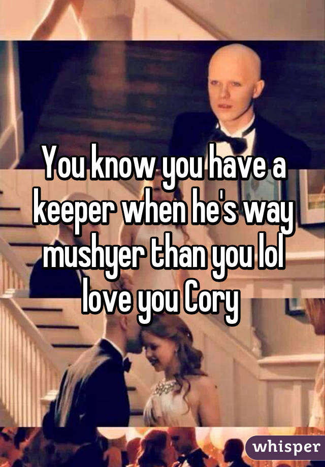 You know you have a keeper when he's way mushyer than you lol love you Cory