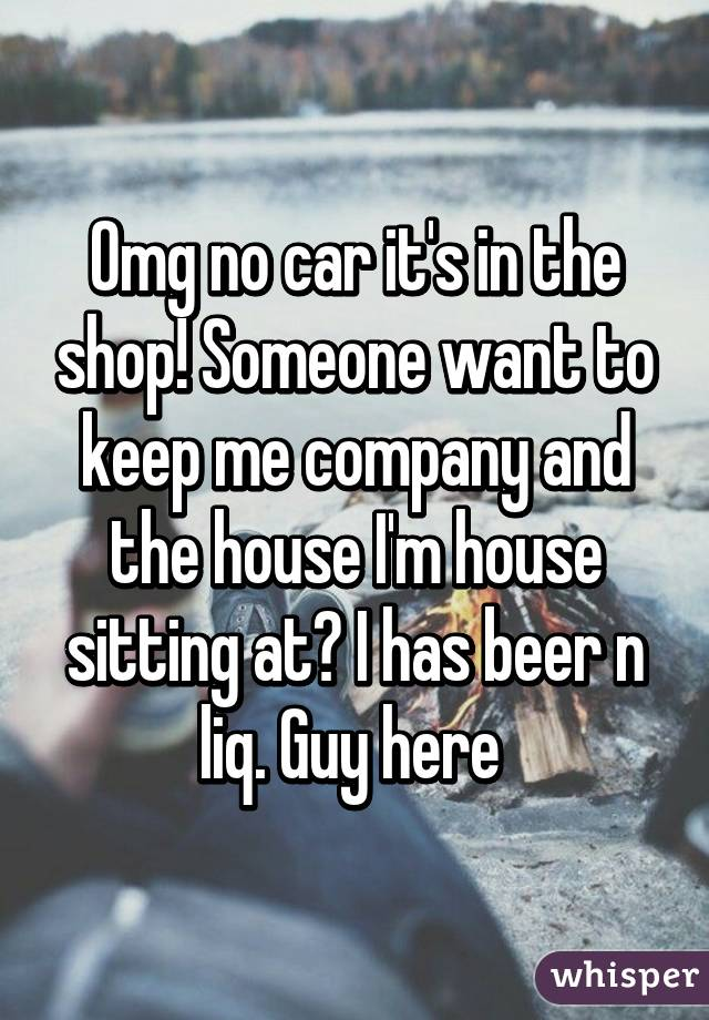 Omg no car it's in the shop! Someone want to keep me company and the house I'm house sitting at? I has beer n liq. Guy here