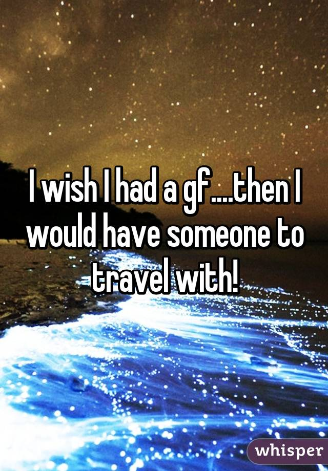I wish I had a gf....then I would have someone to travel with!