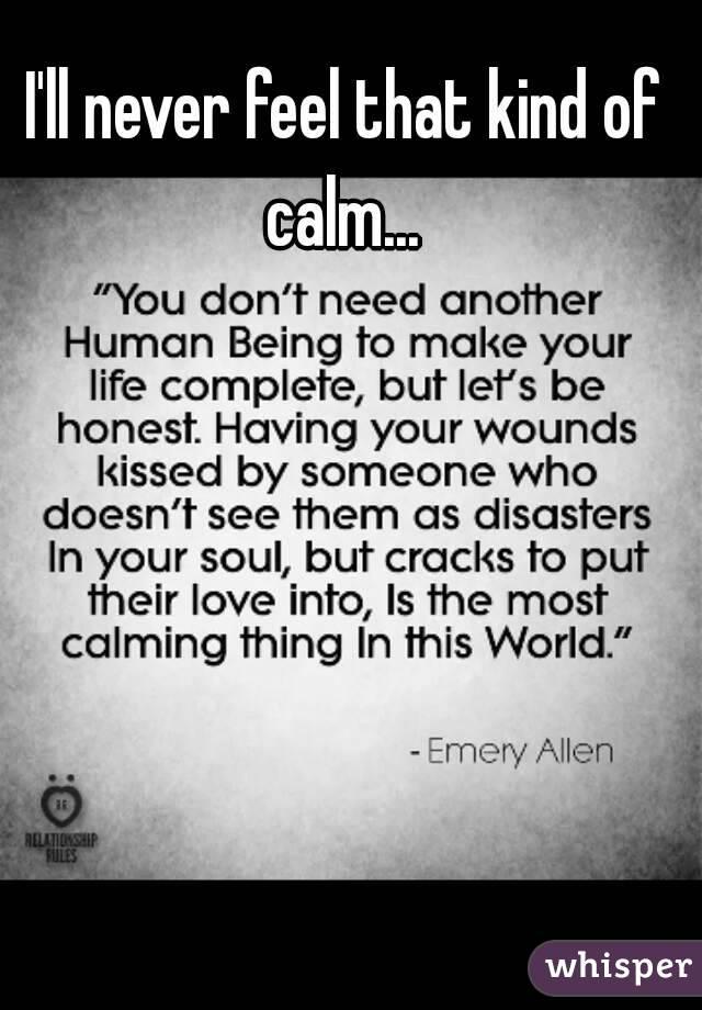 I'll never feel that kind of calm...