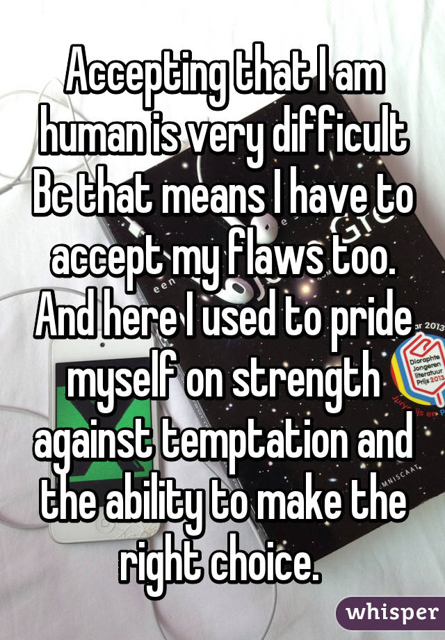 Accepting that I am human is very difficult Bc that means I have to accept my flaws too. And here I used to pride myself on strength against temptation and the ability to make the right choice.