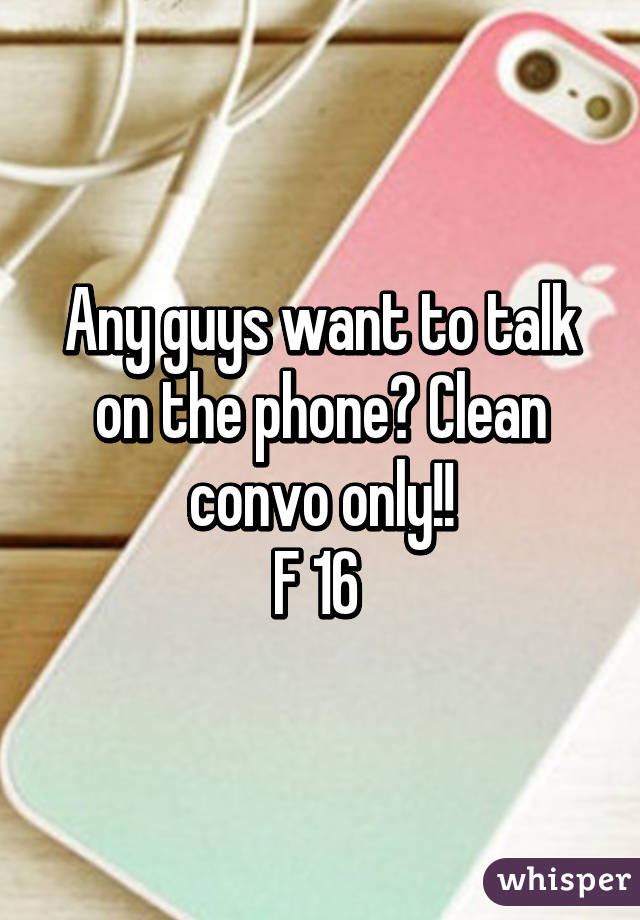 Any guys want to talk on the phone? Clean convo only!! F 16