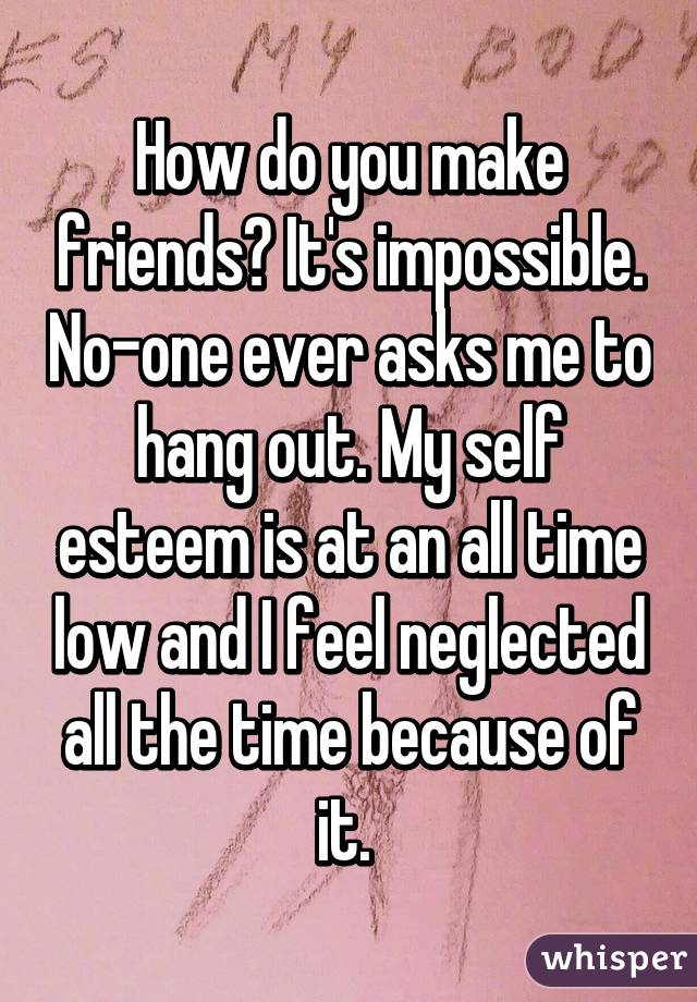 How do you make friends? It's impossible. No-one ever asks me to hang out. My self esteem is at an all time low and I feel neglected all the time because of it.