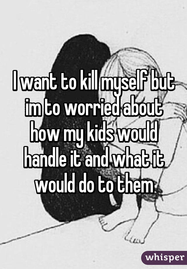 I want to kill myself but im to worried about how my kids would handle it and what it would do to them