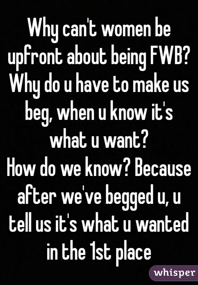 Why can't women be upfront about being FWB? Why do u have to make us beg, when u know it's what u want? How do we know? Because after we've begged u, u tell us it's what u wanted in the 1st place