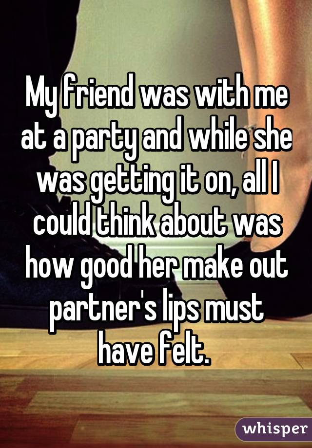 My friend was with me at a party and while she was getting it on, all I could think about was how good her make out partner's lips must have felt.