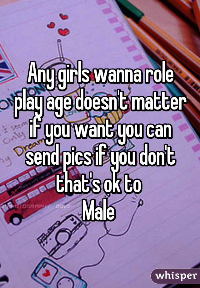 Any girls wanna role play age doesn't matter if you want you can send pics if you don't that's ok to  Male