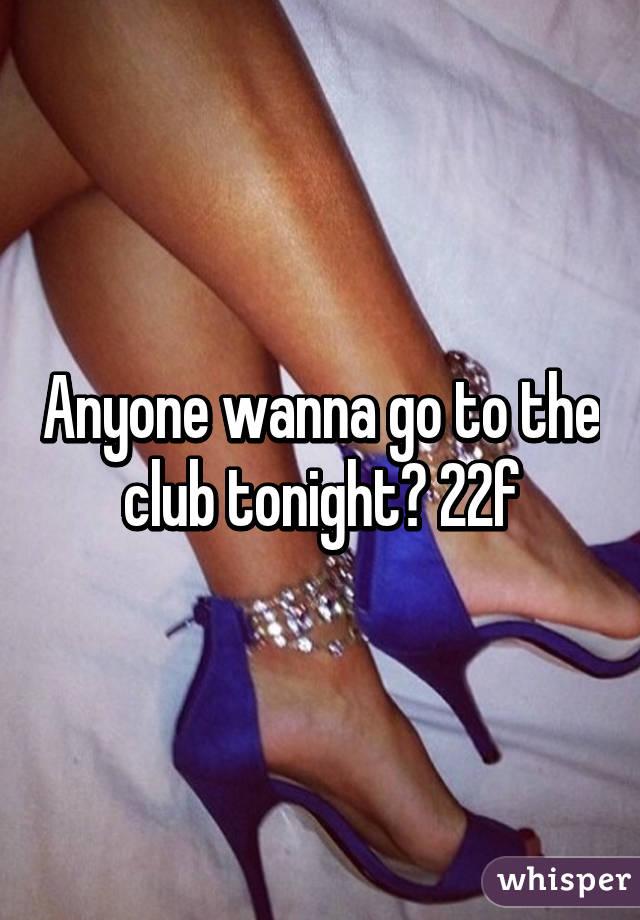 Anyone wanna go to the club tonight? 22f