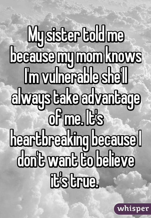 My sister told me because my mom knows I'm vulnerable she'll always take advantage of me. It's heartbreaking because I don't want to believe it's true.