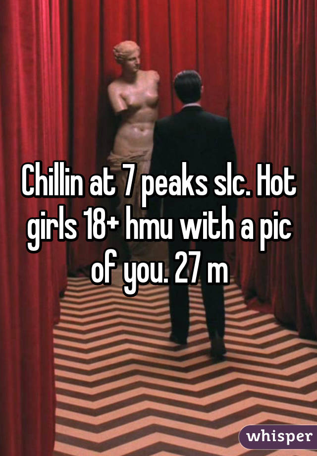 Chillin at 7 peaks slc. Hot girls 18+ hmu with a pic of you. 27 m