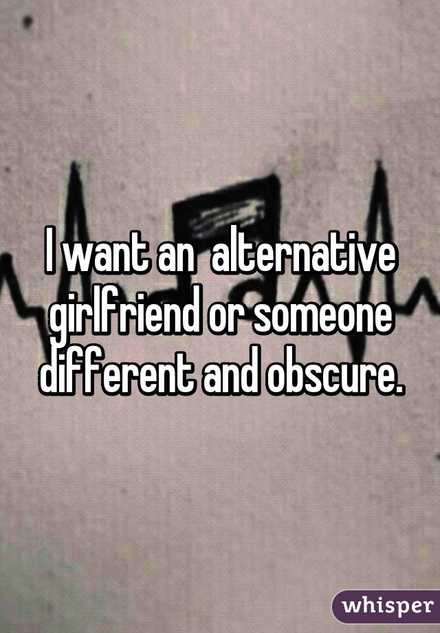 I want an  alternative girlfriend or someone different and obscure.