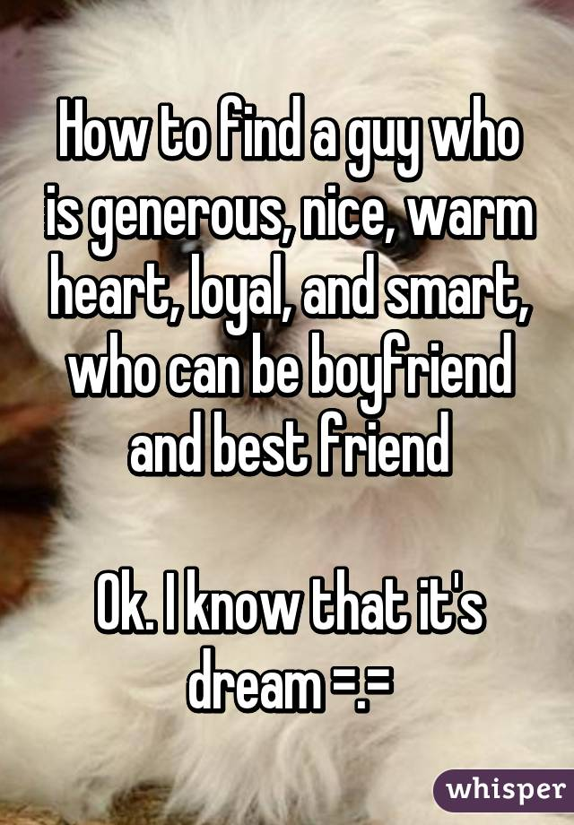 How to find a guy who is generous, nice, warm heart, loyal, and smart, who can be boyfriend and best friend  Ok. I know that it's dream =.=
