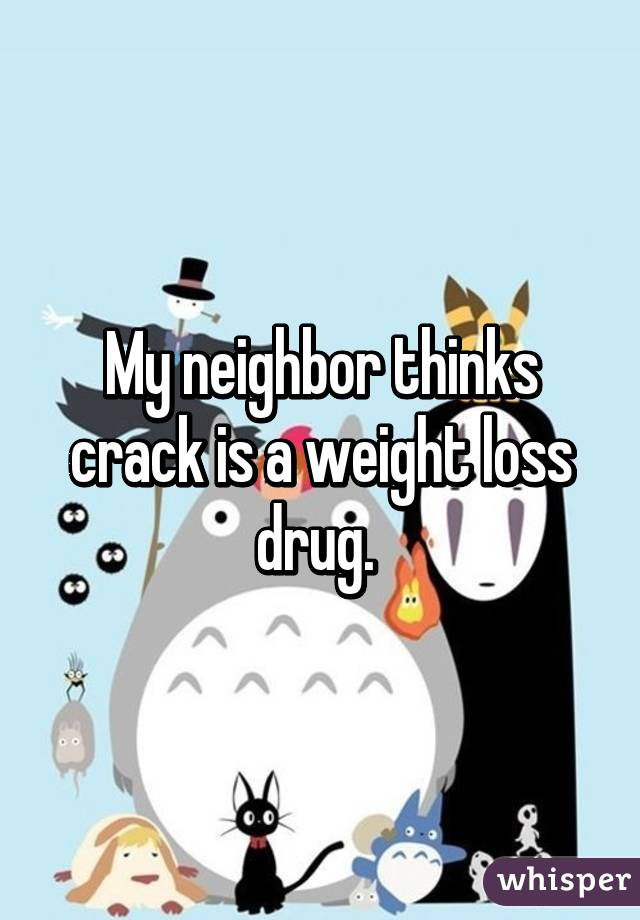 My neighbor thinks crack is a weight loss drug.