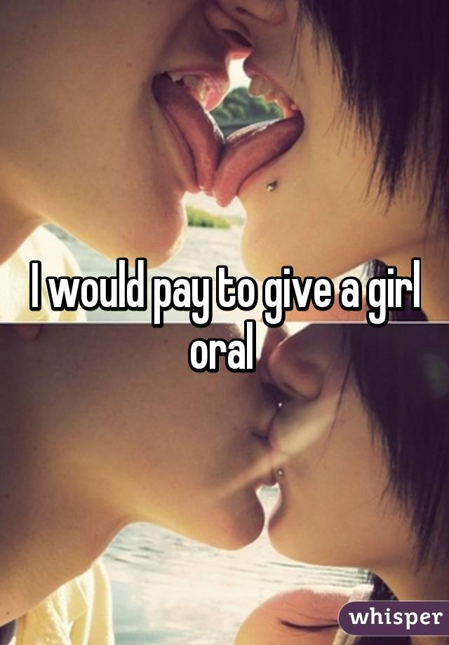 I would pay to give a girl oral