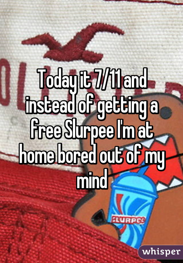 Today it 7/11 and instead of getting a free Slurpee I'm at home bored out of my mind