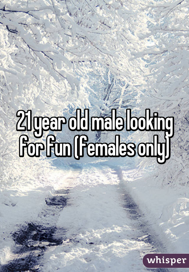 21 year old male looking for fun (females only)