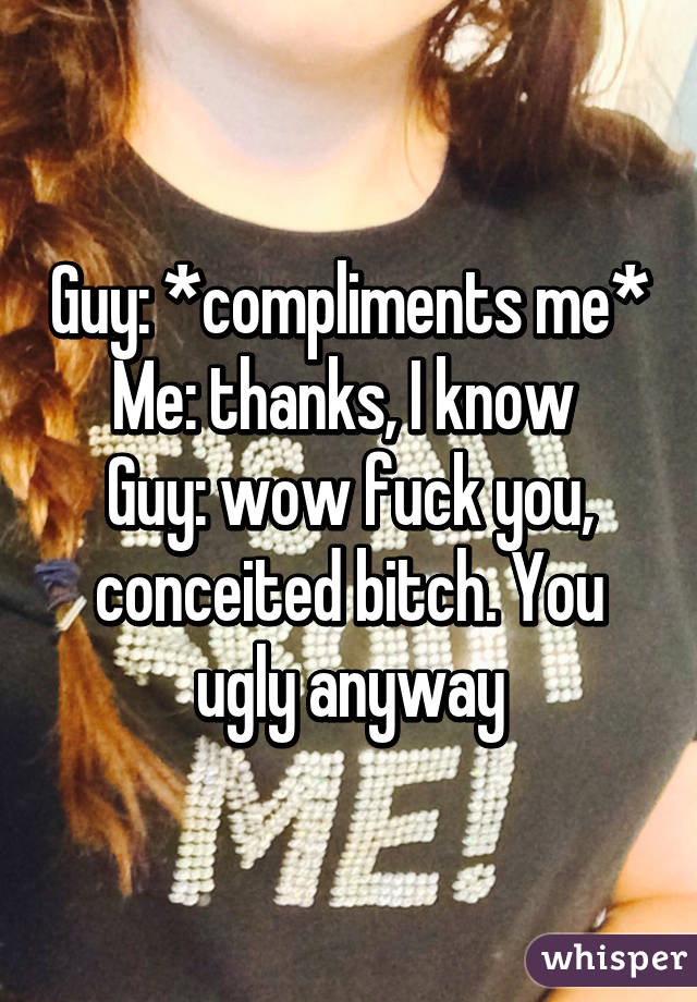 Guy: *compliments me* Me: thanks, I know  Guy: wow fuck you, conceited bitch. You ugly anyway