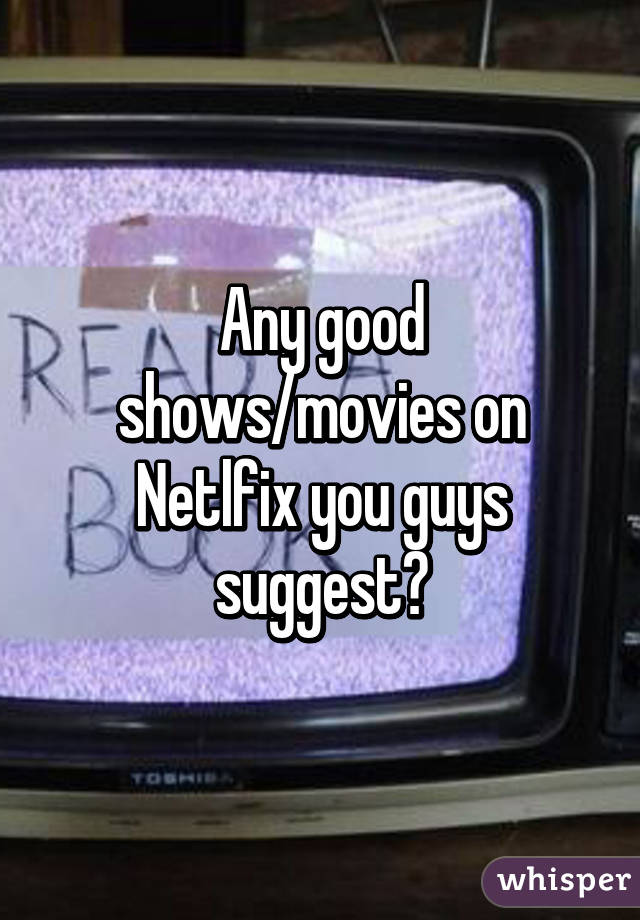 Any good shows/movies on Netlfix you guys suggest?