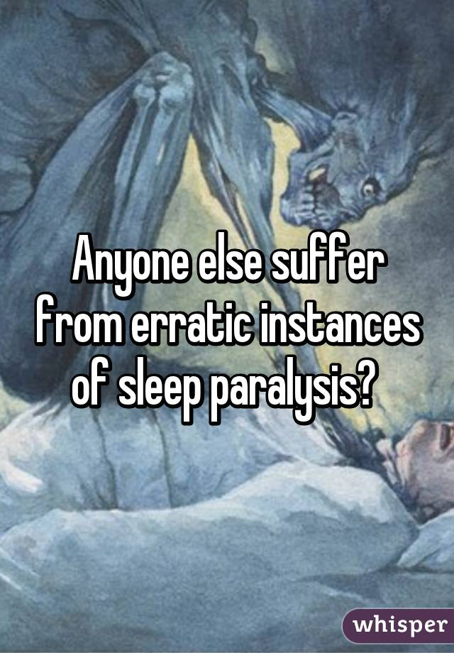 Anyone else suffer from erratic instances of sleep paralysis?