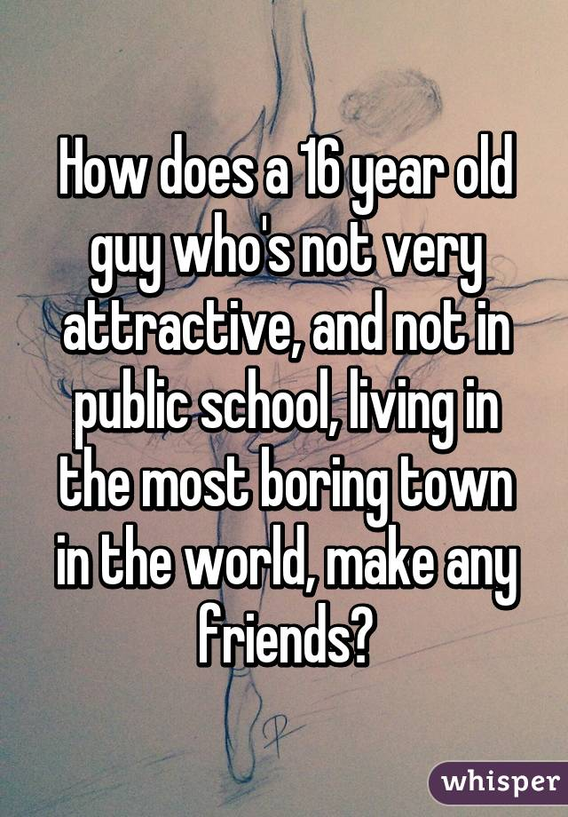 How does a 16 year old guy who's not very attractive, and not in public school, living in the most boring town in the world, make any friends?