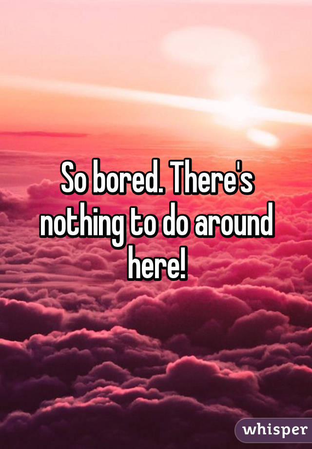 So bored. There's nothing to do around here!