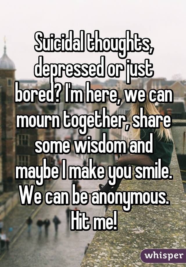 Suicidal thoughts, depressed or just bored? I'm here, we can mourn together, share some wisdom and maybe I make you smile. We can be anonymous. Hit me!
