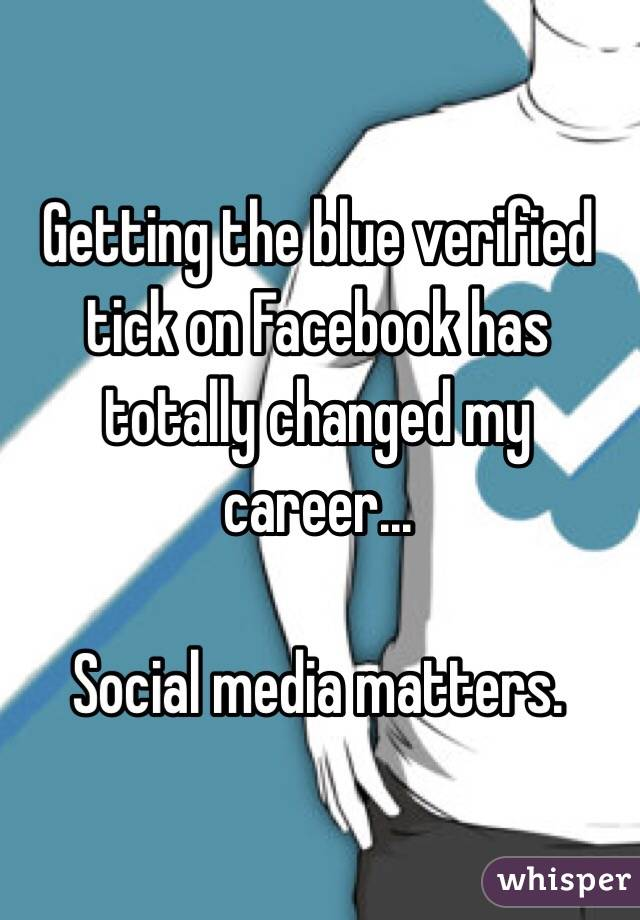 Getting the blue verified tick on Facebook has totally changed my career...   Social media matters.