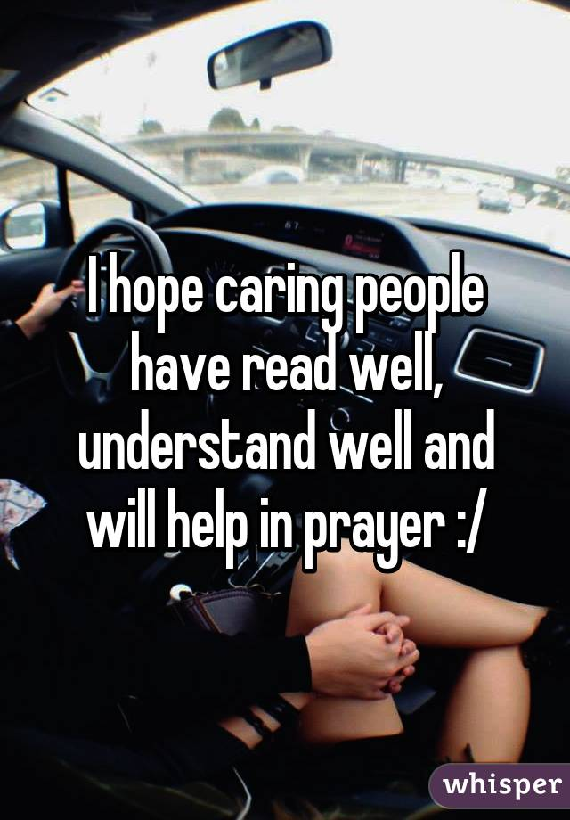 I hope caring people have read well, understand well and will help in prayer :/