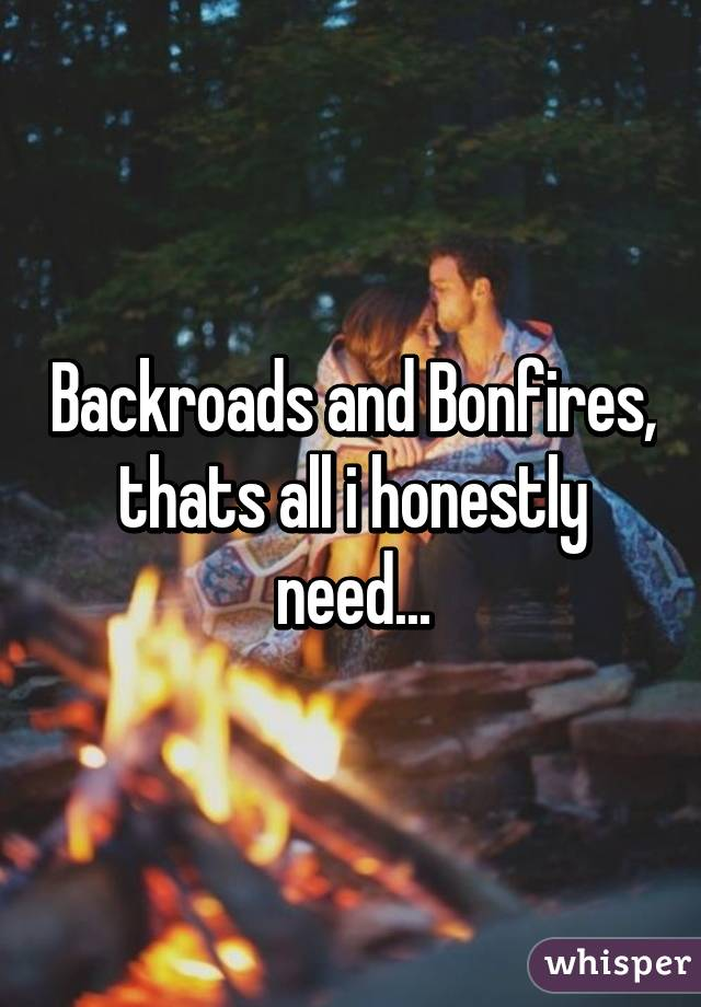 Backroads and Bonfires, thats all i honestly need...