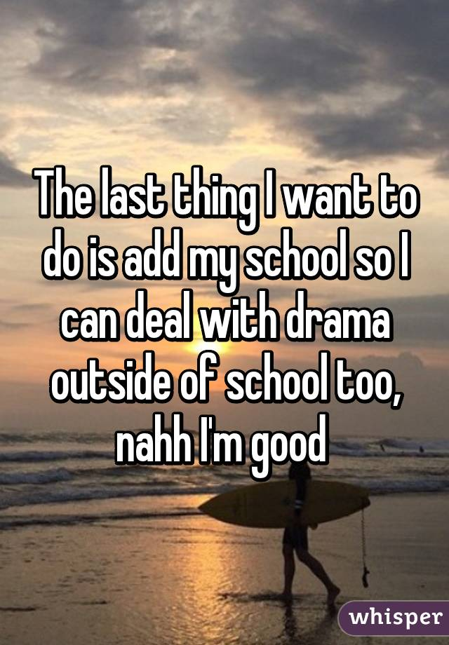 The last thing I want to do is add my school so I can deal with drama outside of school too, nahh I'm good