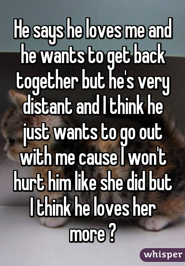 He says he loves me and he wants to get back together but he's very distant and I think he just wants to go out with me cause I won't hurt him like she did but I think he loves her more 😓