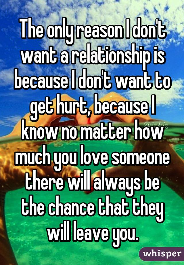 The only reason I don't want a relationship is because I don't want to get hurt, because I know no matter how much you love someone there will always be the chance that they will leave you.