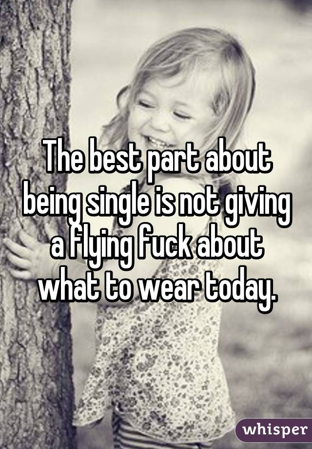 The best part about being single is not giving a flying fuck about what to wear today.