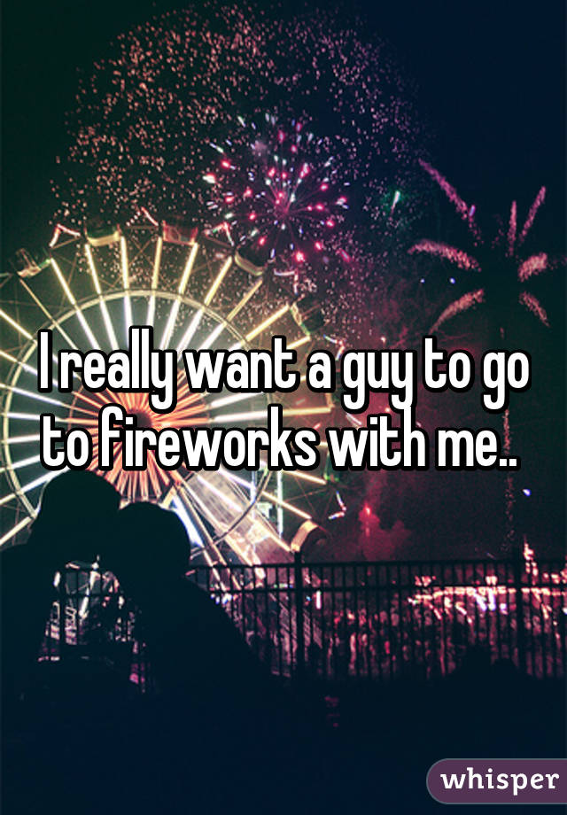 I really want a guy to go to fireworks with me..