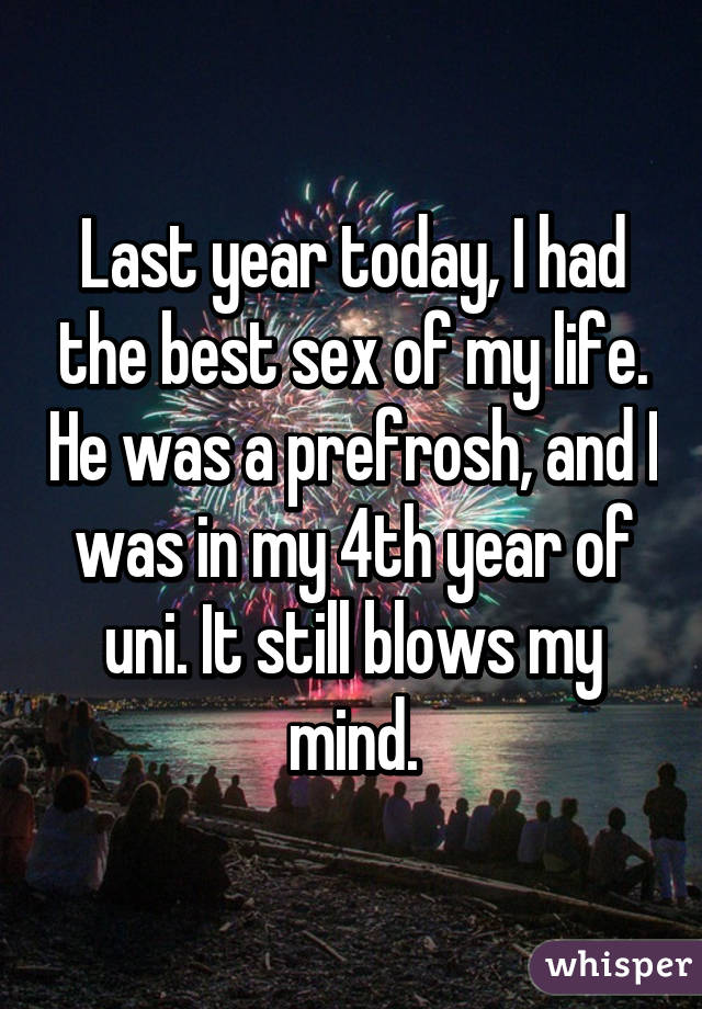 Last year today, I had the best sex of my life. He was a prefrosh, and I was in my 4th year of uni. It still blows my mind.