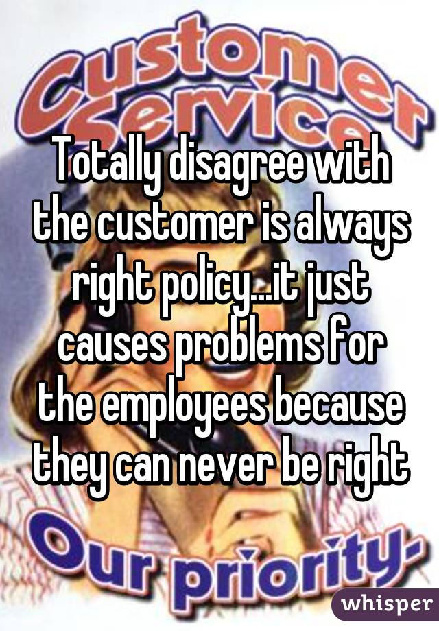 Totally disagree with the customer is always right policy...it just causes problems for the employees because they can never be right