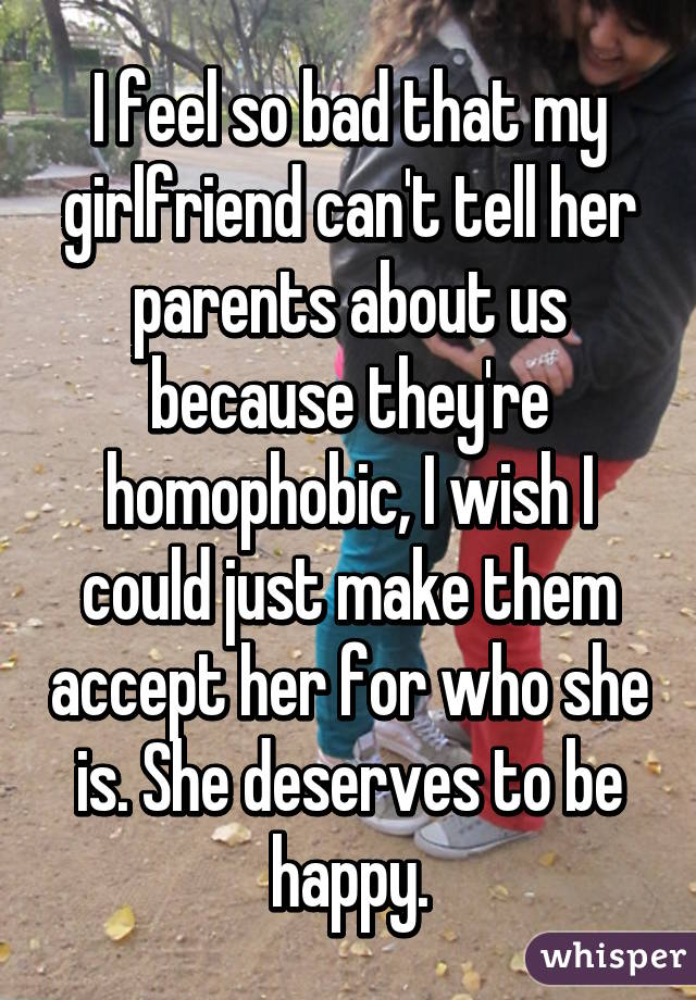 I feel so bad that my girlfriend can't tell her parents about us because they're homophobic, I wish I could just make them accept her for who she is. She deserves to be happy.