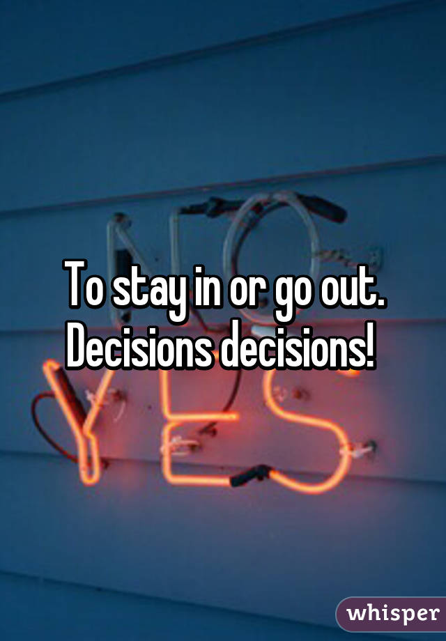 To stay in or go out. Decisions decisions!