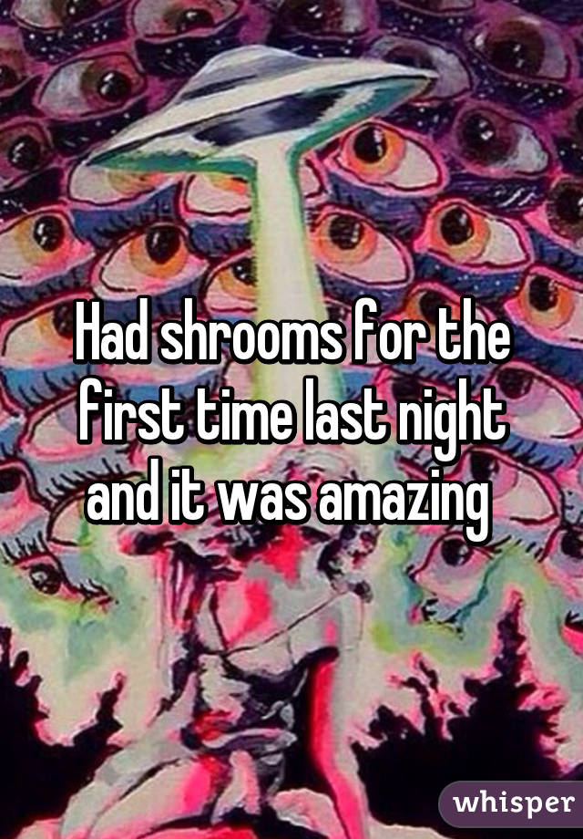 Had shrooms for the first time last night and it was amazing