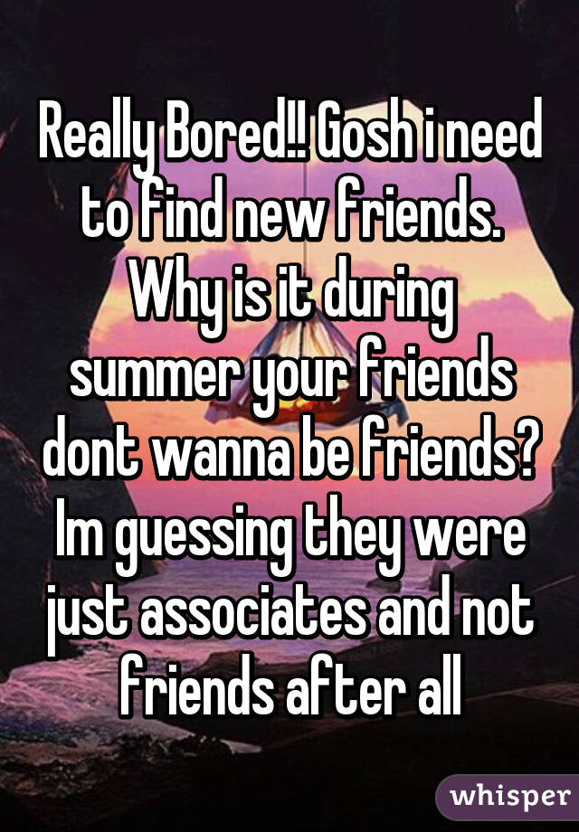 Really Bored!! Gosh i need to find new friends. Why is it during summer your friends dont wanna be friends? Im guessing they were just associates and not friends after all