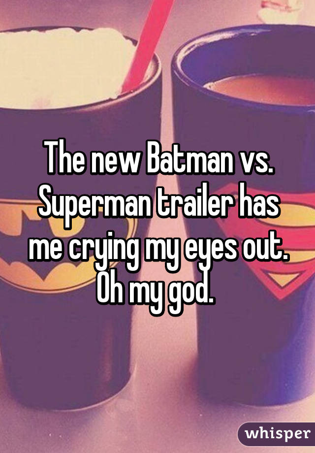 The new Batman vs. Superman trailer has me crying my eyes out. Oh my god.