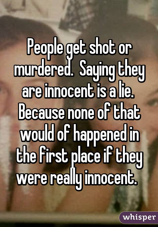 People get shot or murdered.  Saying they are innocent is a lie.  Because none of that would of happened in the first place if they were really innocent.