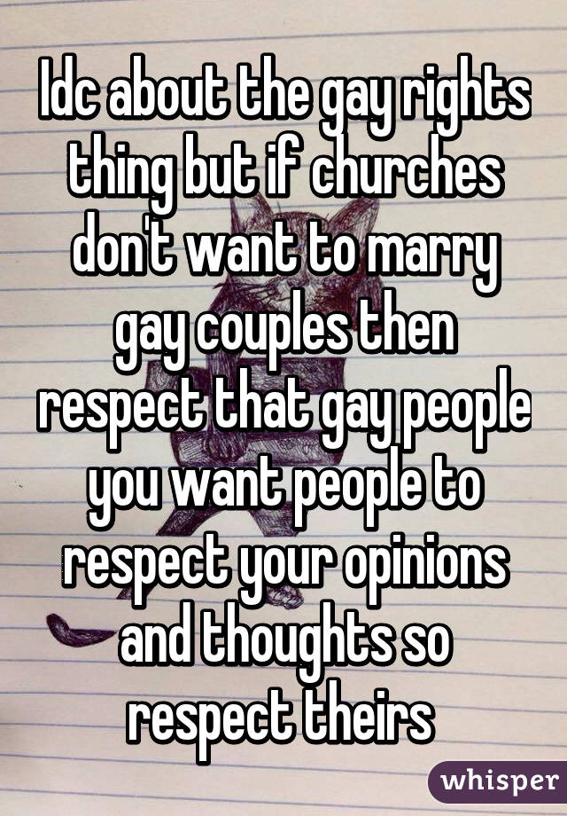 Idc about the gay rights thing but if churches don't want to marry gay couples then respect that gay people you want people to respect your opinions and thoughts so respect theirs