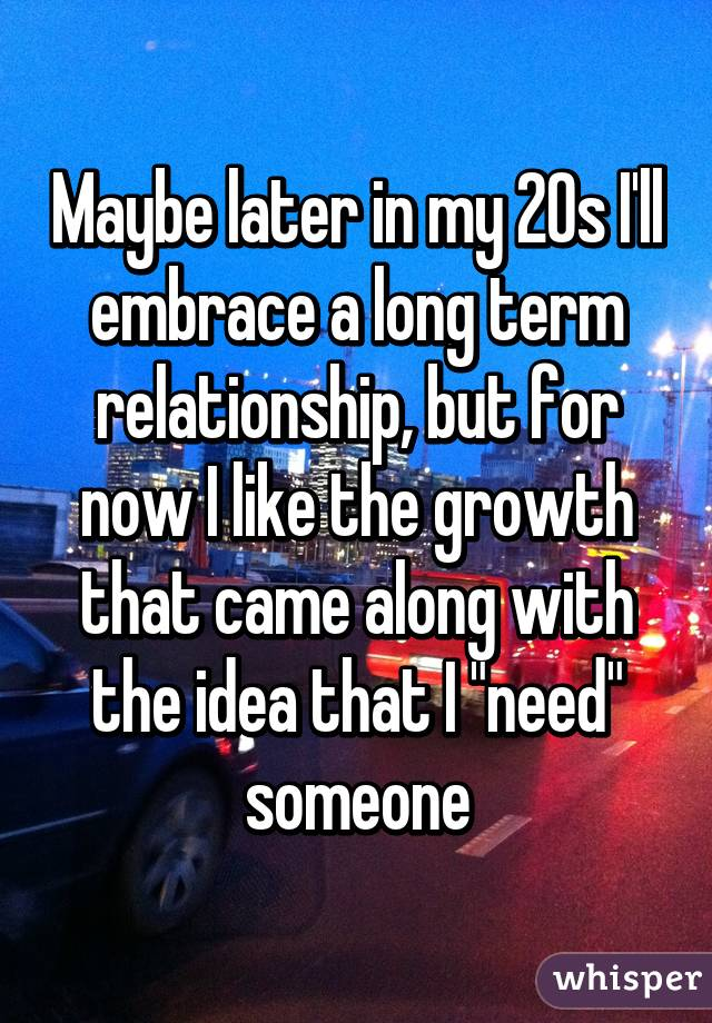"""Maybe later in my 20s I'll embrace a long term relationship, but for now I like the growth that came along with the idea that I """"need"""" someone"""
