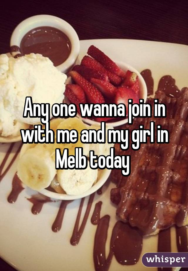 Any one wanna join in with me and my girl in Melb today