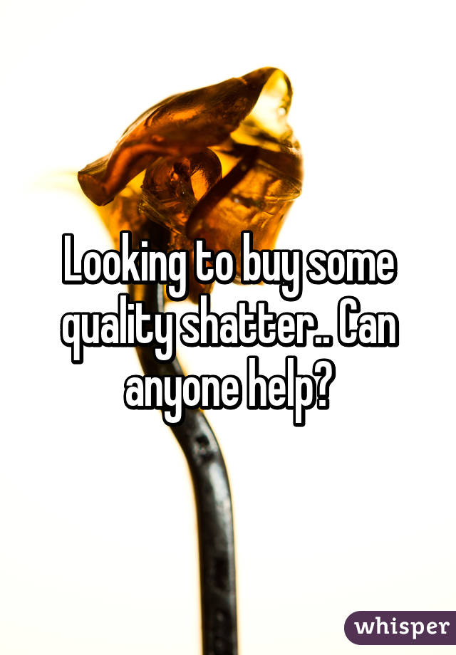 Looking to buy some quality shatter.. Can anyone help?