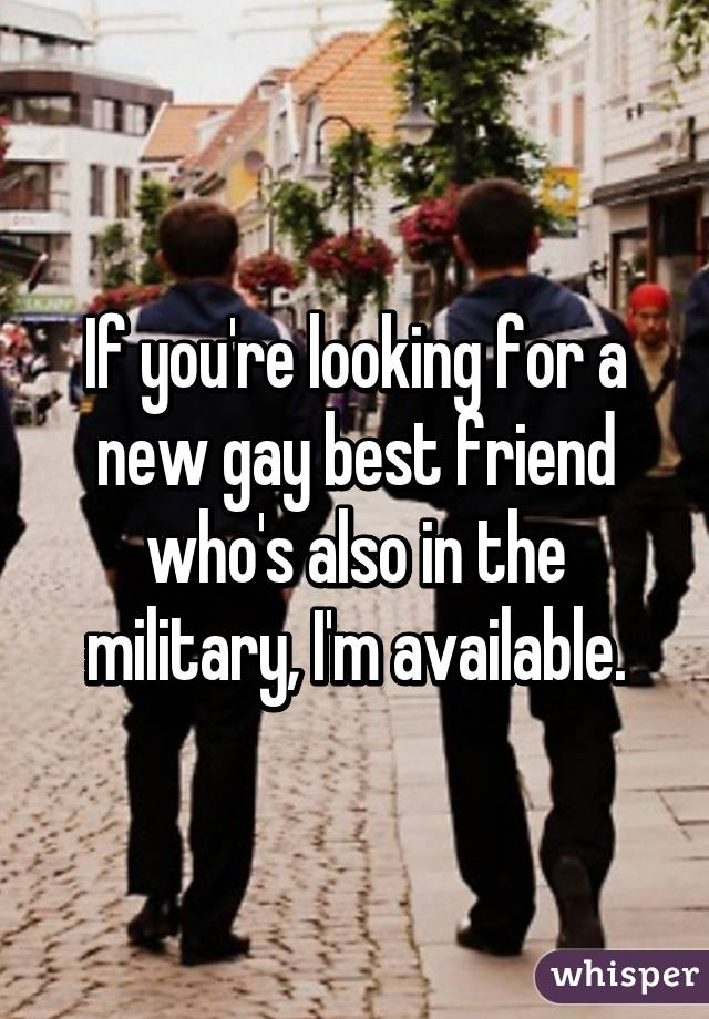 If you're looking for a new gay best friend who's also in the military, I'm available.