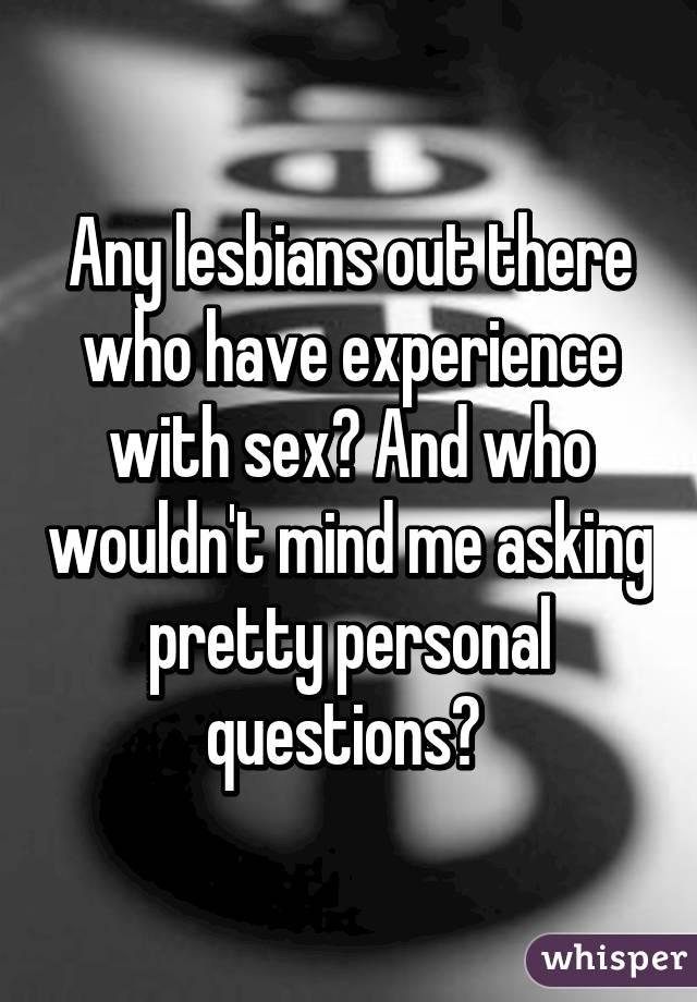 Any lesbians out there who have experience with sex? And who wouldn't mind me asking pretty personal questions?