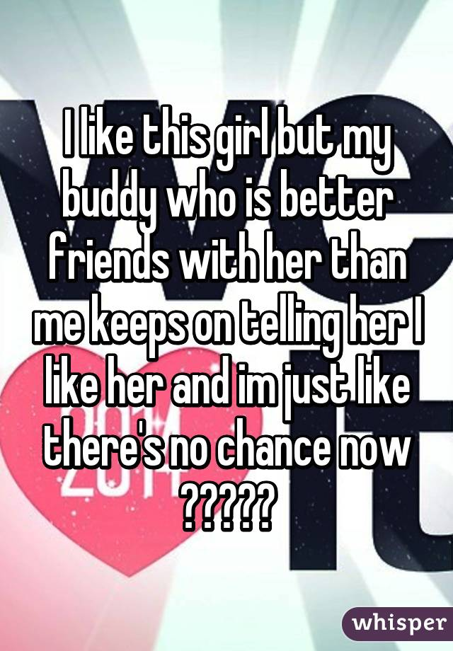 I like this girl but my buddy who is better friends with her than me keeps on telling her I like her and im just like there's no chance now 😞😒😞😒😞