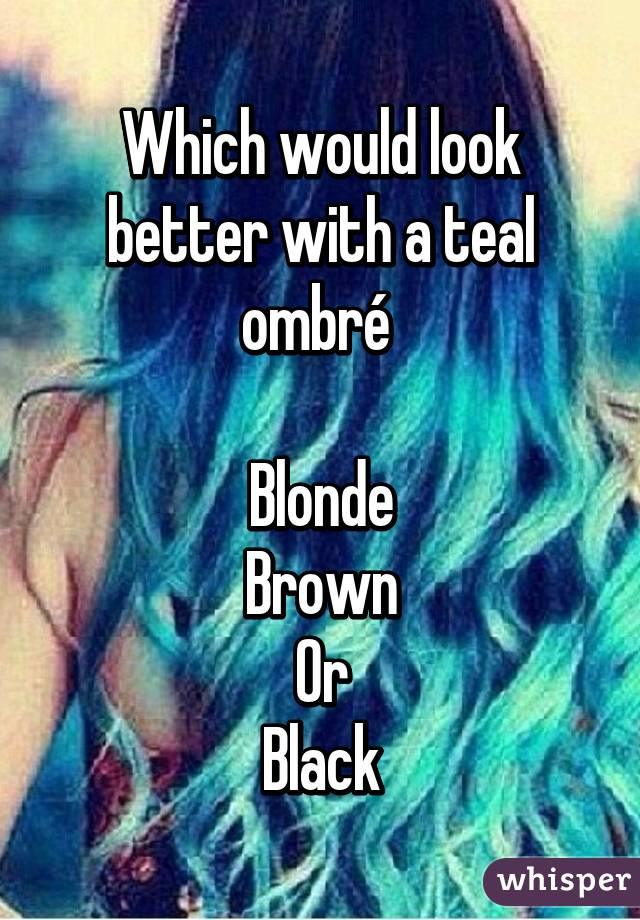 Which would look better with a teal ombré   Blonde Brown Or Black